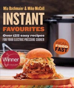 Instant favourites : over 125 easy recipes for your electric pressure cooker / Mia Bachmaier & Mike McColl