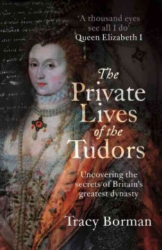 The private lives of the Tudors : uncovering the secrets of Britain's greatest dynasty / Tracy Borman.