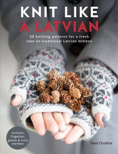 Knit like a Latvian : 50 knitting patterns for a fresh take on traditional Latvian mittens / Ieva Ozolina. - Ieva Ozolina.