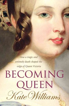 Becoming Queen Victoria : the tragic death of Princess Charlotte and the unexpected rise of Britain's greatest monarch / Kate Williams.