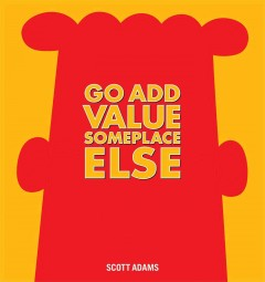 Go add value someplace else /  by Scott Adams.
