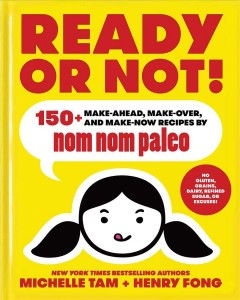 Ready or not! : 150+ make-ahead, make-over, and make-now recipes by Nom Nom Paleo / Michelle Tam + Henry Fong. - Michelle Tam + Henry Fong.