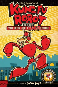 The adventures of Kung Fu Robot Volume 1, How to make a peanut butter, jelly & kung fu sandwich /  art & story by Jason Bays.