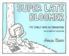 Super late bloomer : my early days in transition : an up and out collection / Julia Kaye.