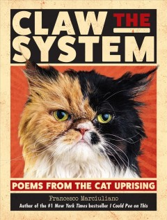 Claw the system : poems from the cat uprising / by Francesco Marciuliano.