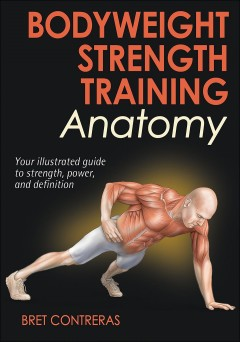 Bodyweight strength training anatomy : your illustrated guide to strength, power, and definition / Bret Contreras.