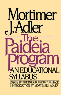 The Paideia program : an educational syllabus / Mortimer J. Adler ; essays by the Paideia Group ; preface and introduction by Mortimer J. Adler.