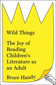 Wild things : the joy of reading children's literature as an adult / Bruce Handy. - Bruce Handy.