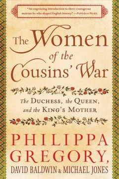 The women of the cousins' war : the duchess, the queen, and the king's mother / David Baldwin, Michael Jones and Philippa Gregory.