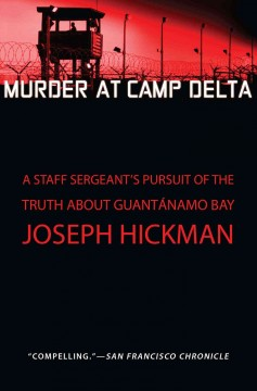 Murder at Camp Delta : a staff sergeant's pursuit of the truth about Guantánamo Bay / Joseph Hickman.