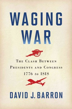 Waging war : the clash between presidents and Congress, 1776 to ISIS / David J. Barron.