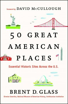 50 great American places : essential historic sites across the U.S. / Brent D. Glass ; foreword by David McCullough.