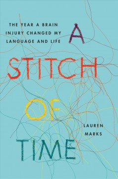 A stitch of time : the year a brain injury changed my language and life / by Lauren Marks. - by Lauren Marks.