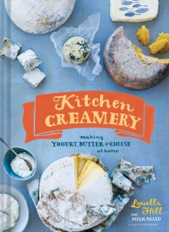 Kitchen creamery : making yogurt, butter, and cheese at home / Louella Hill, The Milk Maid ; photographs by Erin Kunkel.