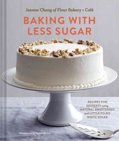 Baking with less sugar : recipes for desserts using natural sweeteners and little-to-no white sugar / Joanne Chang of Flour Bakery + Café ; photographs by Joseph De Leo. - Joanne Chang of Flour Bakery + Café ; photographs by Joseph De Leo.