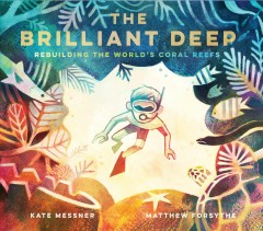 The brilliant deep : rebuilding the world's coral reefs : the story of Ken Nedimyer and the Coral Restoration Foundation / by Kate Messner ; illustrated by Matthew Forsythe. - by Kate Messner ; illustrated by Matthew Forsythe.