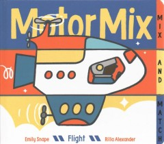 Motor mix, flight : invent your own mix-and-match vehicles! / by Emily Snape ; illustrated by Rilla Alexander. - by Emily Snape ; illustrated by Rilla Alexander.