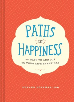 Paths to happiness : 50 ways to add joy to your life every day / Edward Hoffman, PhD.