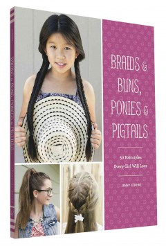 Braids & buns, ponies & pigtails : 50 hairstyles every girl will love / by Jenny Strebe. - by Jenny Strebe.