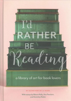 I'd rather be reading : a library of art for book lovers / by Guinevere de la Mare ; with essays by Maura Kelly, Ann Patchett, and Gretchen Rubin.