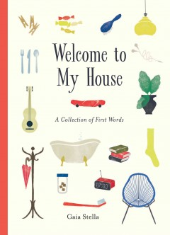 Welcome to my house : a collection of first words / Gaia Stella ; English translation by Olivia Bartz.