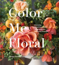 Color me floral : stunning monochromatic arrangements for every season / Kiana Underwood ; photographs by Nathan Underwood.