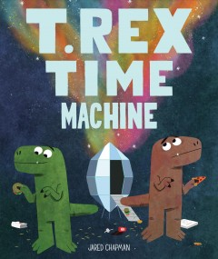 T. Rex time machine /  Jared Chapman. - Jared Chapman.