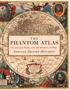 The phantom atlas : the greatest myths, lies and blunders on maps / Edward Brooke-Hitching.