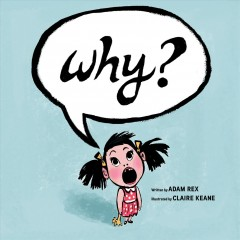 Why? /  written by Adam Rex ; illustrated by Claire Keane. - written by Adam Rex ; illustrated by Claire Keane.
