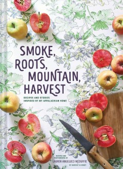 Smoke, roots, mountain, harvest : recipes and stories inspired by my Appalachian home / recipes and photographs by Lauren Angelucci McDuffie.