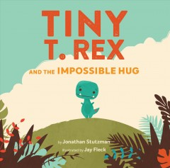 Tiny T. Rex and the impossible hug /  by Jonathan Stutzman ; illustrated by Jay Fleck.