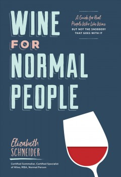 Wine for normal people : a guide for real people who like wine, but not the snobbery that goes with it / Elizabeth Schneider,  Certified Sommelier, Certified Specialist of Wine, MBA, Normal Wine Person - Elizabeth Schneider,  Certified Sommelier, Certified Specialist of Wine, MBA, Normal Wine Person