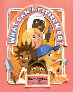 What can a citizen do? /  Dave Eggers ; art by Shawn Harris.