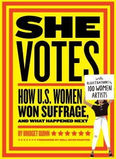 She votes : how U.S. women won suffrage, and what happened next / by Bridget Quinn ; with a foreword by Nell Painter ; with illustrations by 100 women artists.