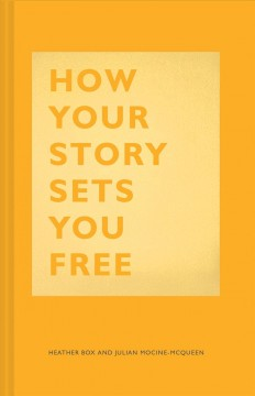 How your story sets you free /  Heather Box and Julian Mocine-McQueen.