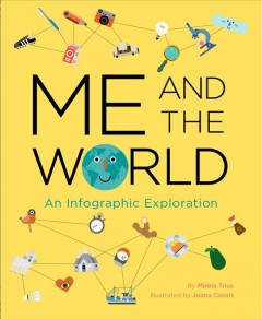 Me and the world : an infographic exploration / by Mireia Trius ; illustrated by Joana Casals ; English translation by Feather Flores.