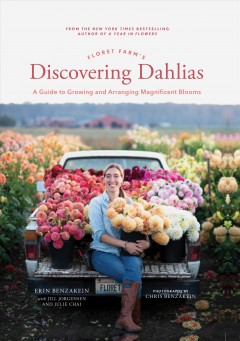 Floret Farm's discovering dahlias : a guide to growing and arranging magnificent blooms / Erin Benzakein with Jill Jorgensen and Julie Chai ; photographs by Chris Benzakein. - Erin Benzakein with Jill Jorgensen and Julie Chai ; photographs by Chris Benzakein.