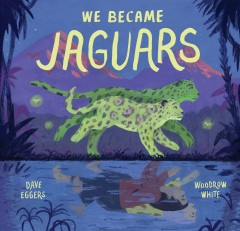 We became jaguars /  written by Dave Eggers ; illustrated by Woodrow White. - written by Dave Eggers ; illustrated by Woodrow White.