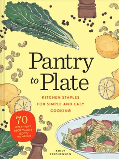 Pantry to plate : kitchen staples for simple and easy cooking / Emily Stephenson. - Emily Stephenson.