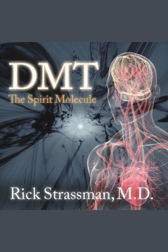 DMT : the spirit molecule : a doctor's revolutionary research into the biology of near-death and mystical experiences / Rick Strassman.