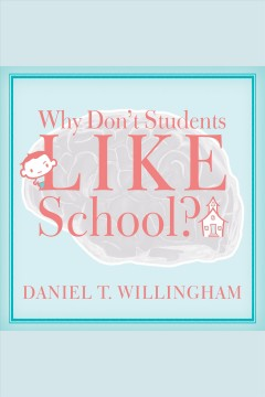 Why don't students like school? : a cognitive scientist answers questions about how the mind works and what it means for the classroom / Daniel T. Willingham.