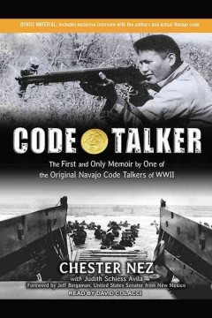 Code talker : the first and only memoir by one of the original Navajo code talkers of WWII / Chester Nez with Judith Schiess Avila.