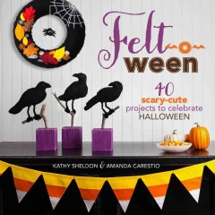 Felt-o-ween : 40 scary-cute projects to celebrate Halloween / Kathy Sheldon & Amanda Carestio.