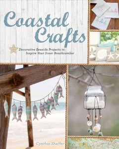 Coastal crafts : decorative seaside projects to inspire your inner beachcomber / Cynthia Shaffer.