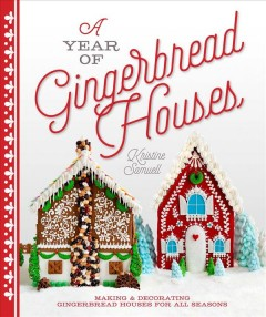 A year of gingerbread houses : making & decorating gingerbread houses for all seasons / Kristine Samuell.