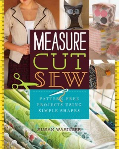 Measure, cut, sew : pattern-free projects to make using simple shapes / by Susan Wasinger.