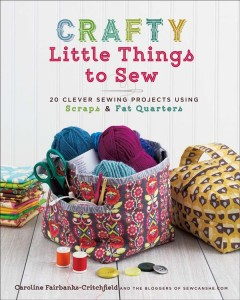Crafty little things to sew : 20 clever sewing projects using scraps & fat quarters / Caroline Fairbanks-Critchfield. - Caroline Fairbanks-Critchfield.