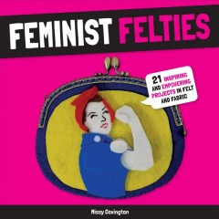 Feminist felties : 21 inspiring and empowering projects in felt and fabric / Missy Covington.