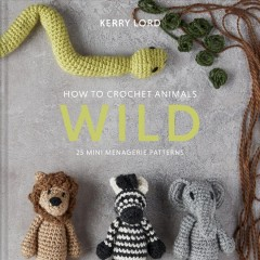 How to crochet animals. 25 mini menagerie patterns / Kerry Lord ; photography by Kristy Noble.