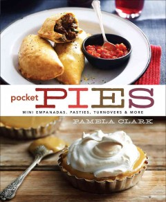 Pocket pies : mini empanadas, pasties, turnovers & more / Pamela Clark.
